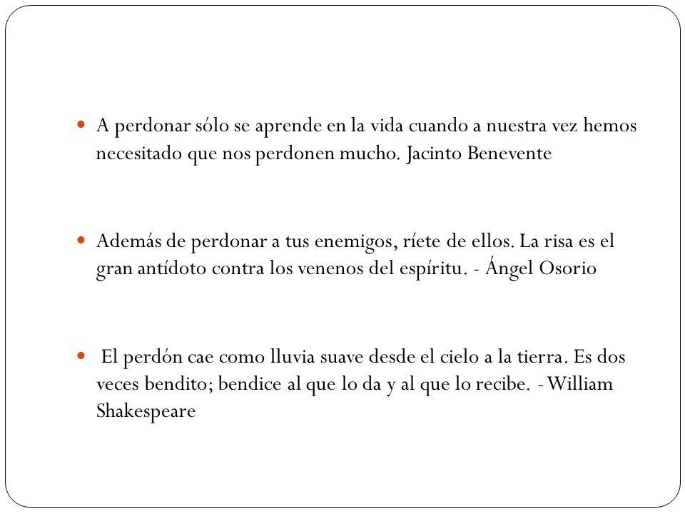 A perdonar sólo se aprende en la vida cuando a nuestra vez hemos necesitado que nos perdonen mucho. Jacinto Benevente