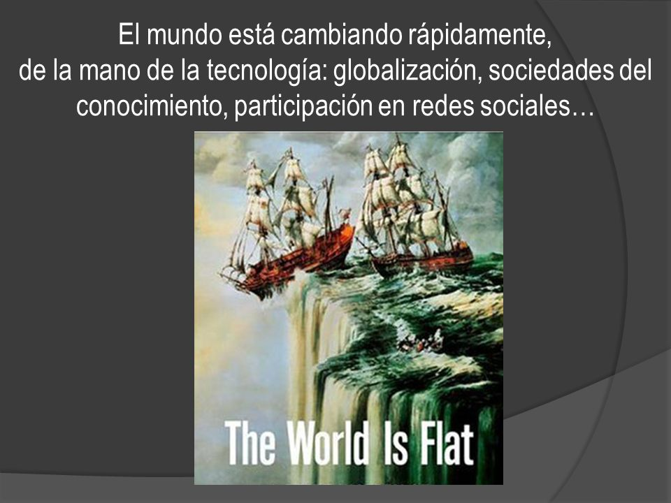 El mundo está cambiando rápidamente, de la mano de la tecnología: globalización, sociedades del conocimiento, participación en redes sociales…
