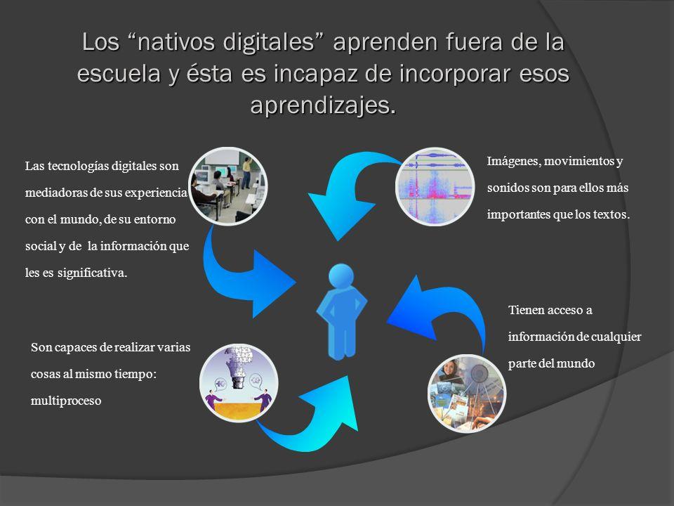 Los nativos digitales aprenden fuera de la escuela y ésta es incapaz de incorporar esos aprendizajes.
