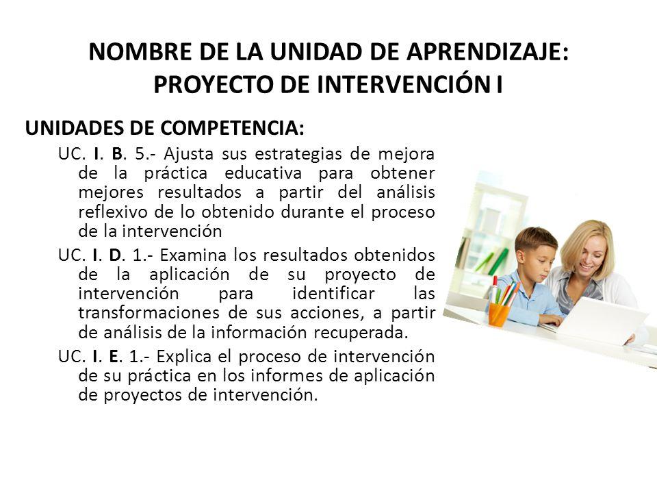NOMBRE DE LA UNIDAD DE APRENDIZAJE: PROYECTO DE INTERVENCIÓN I