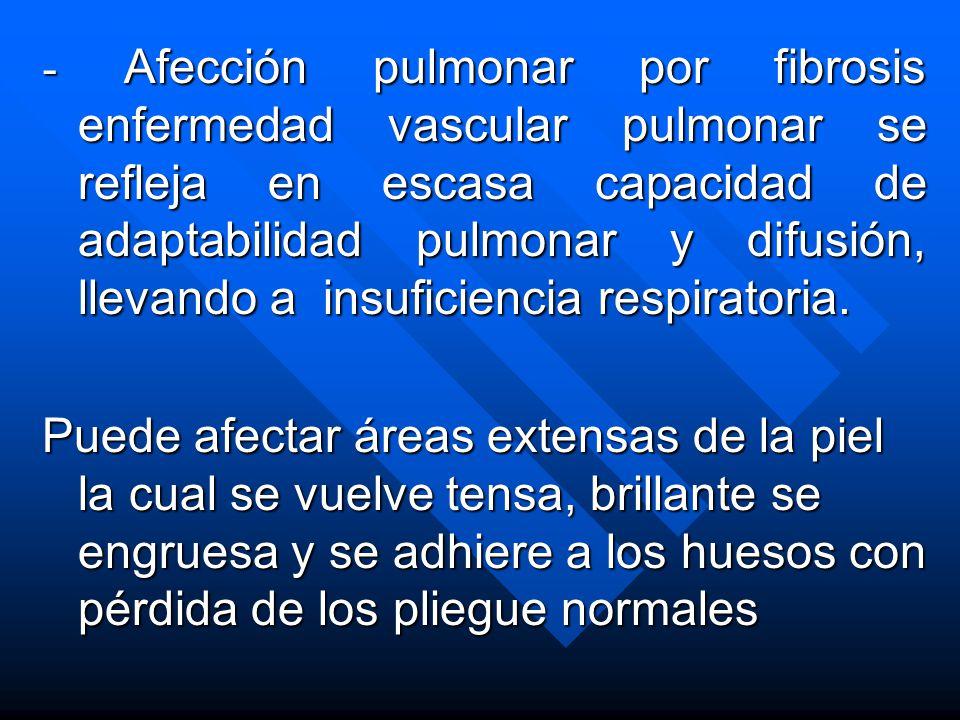 - Afección pulmonar por fibrosis enfermedad vascular pulmonar se refleja en escasa capacidad de adaptabilidad pulmonar y difusión, llevando a insuficiencia respiratoria.