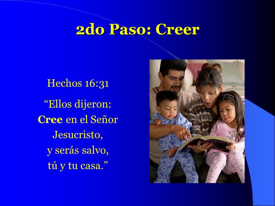 2do Paso: Creer Hechos 16:31 Ellos dijeron: Cree en el Señor
