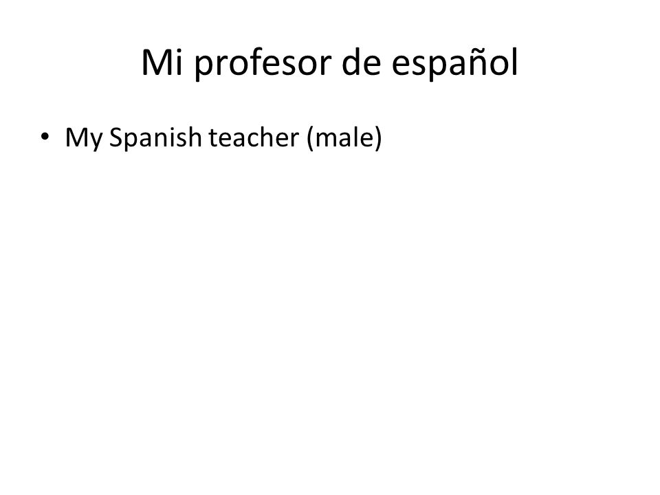 Mi profesor de español My Spanish teacher (male)