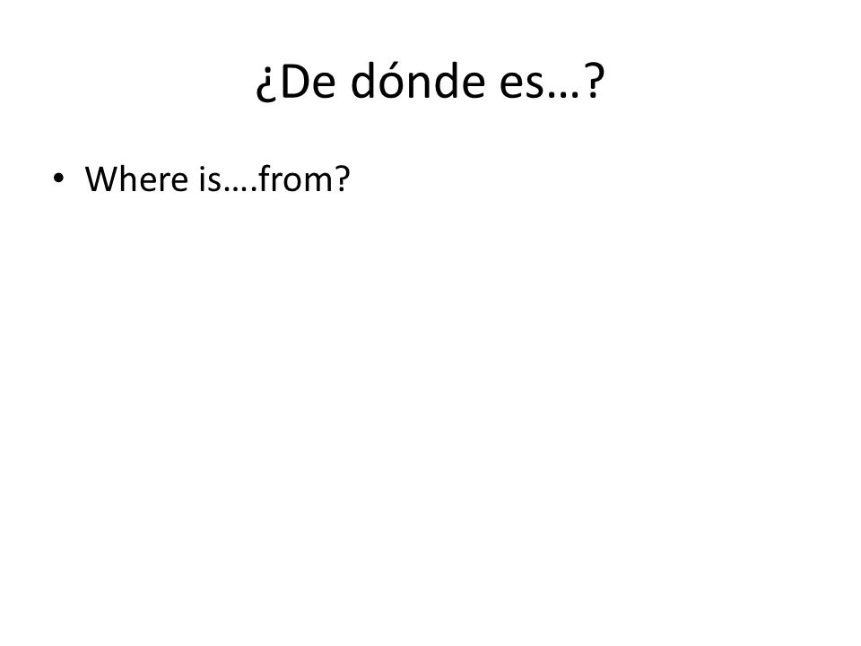 ¿De dónde es… Where is….from
