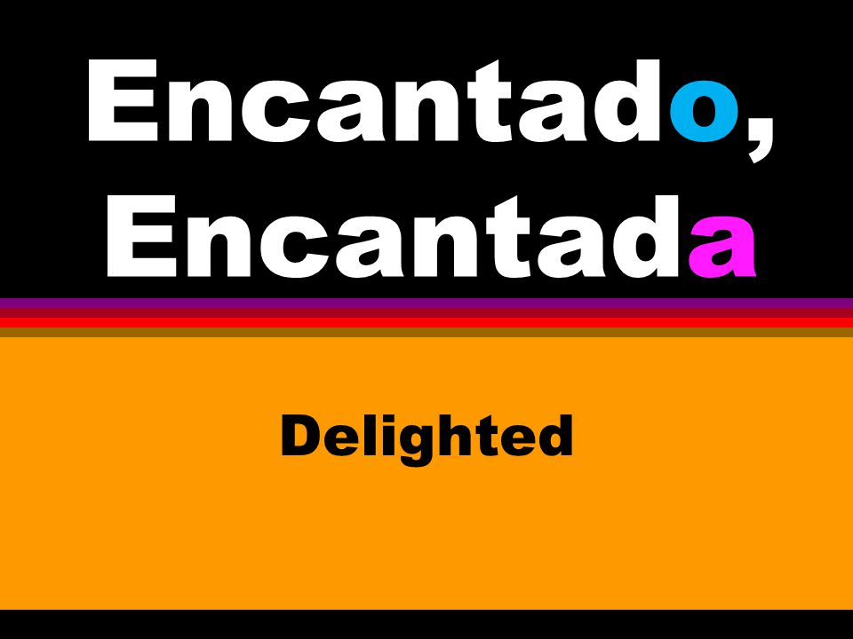 Encantado, Encantada Delighted