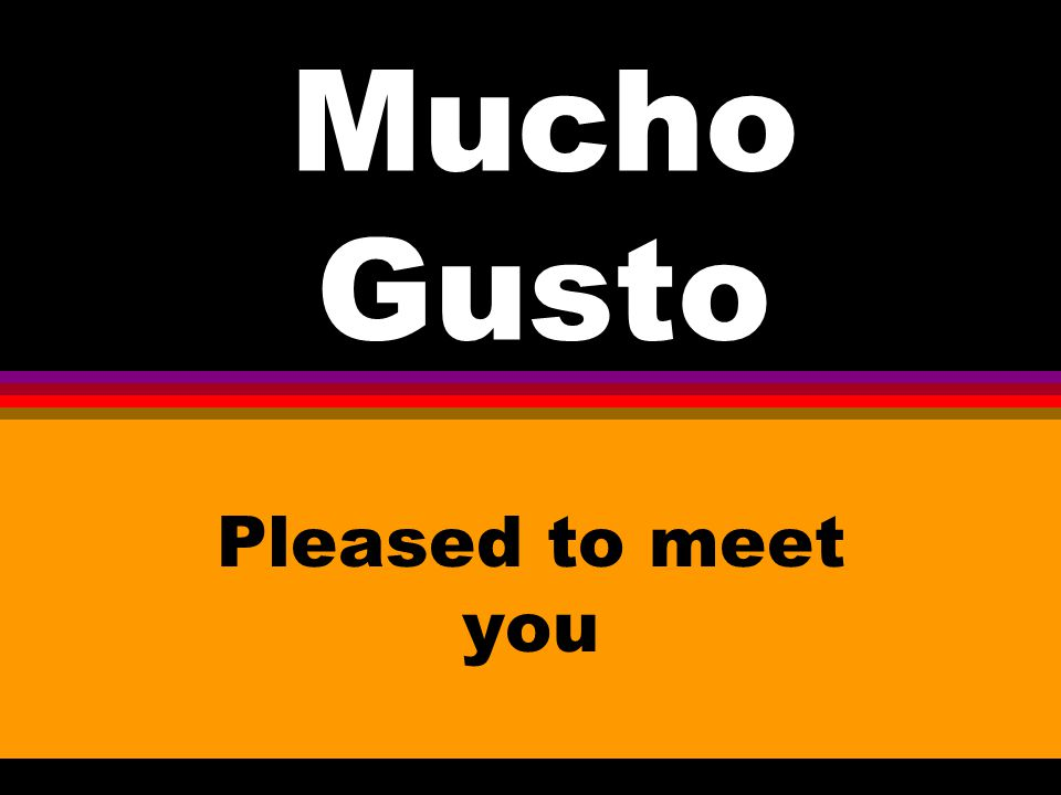 Mucho Gusto Pleased to meet you