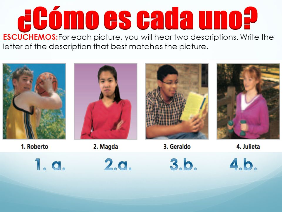 ¿Cómo es cada uno ESCUCHEMOS:For each picture, you will hear two descriptions. Write the letter of the description that best matches the picture.