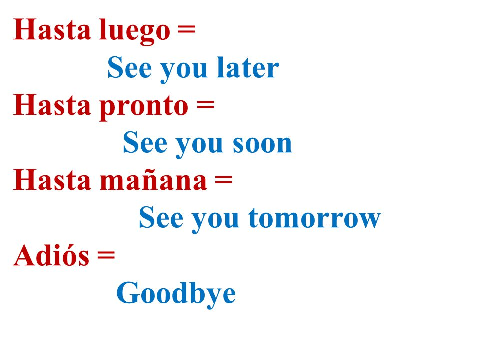 Hasta luego = See you later Hasta pronto = See you soon Hasta mañana = See you tomorrow Adiós = Goodbye