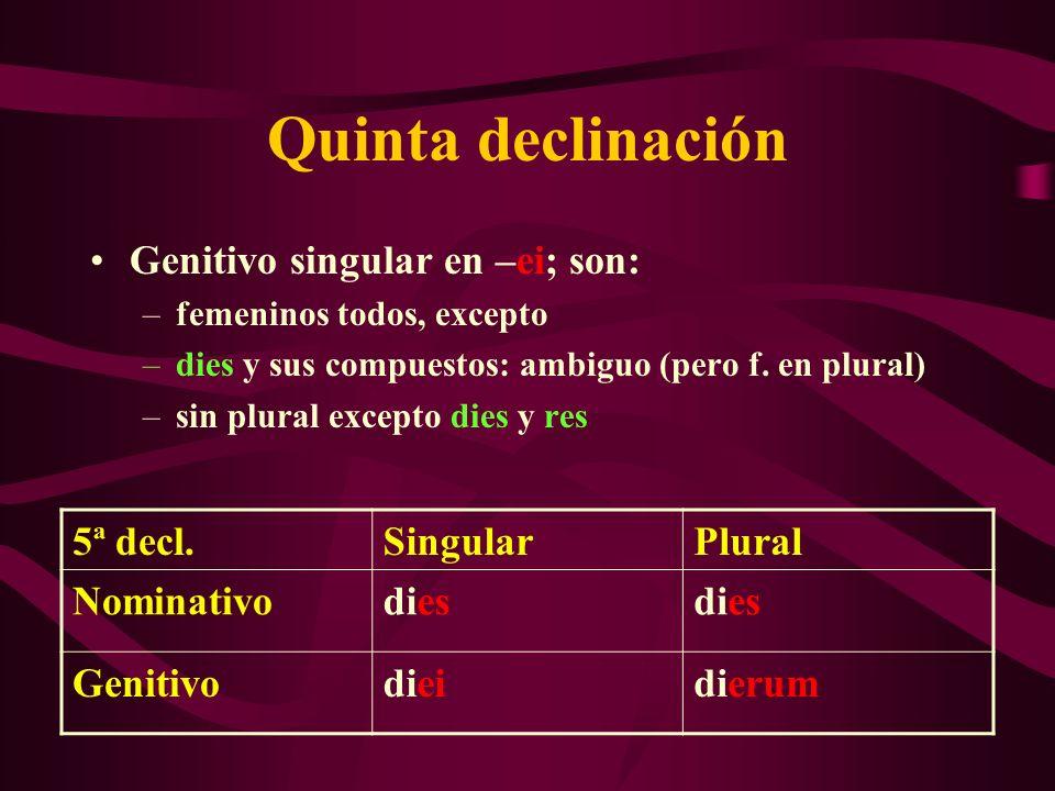 Quinta declinación Genitivo singular en –ei; son: 5ª decl. Singular