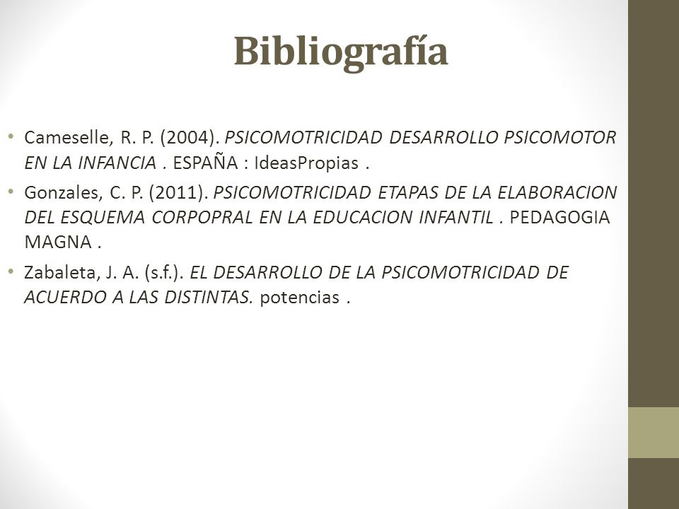 Bibliografía Cameselle, R. P. (2004). PSICOMOTRICIDAD DESARROLLO PSICOMOTOR EN LA INFANCIA . ESPAÑA : IdeasPropias .