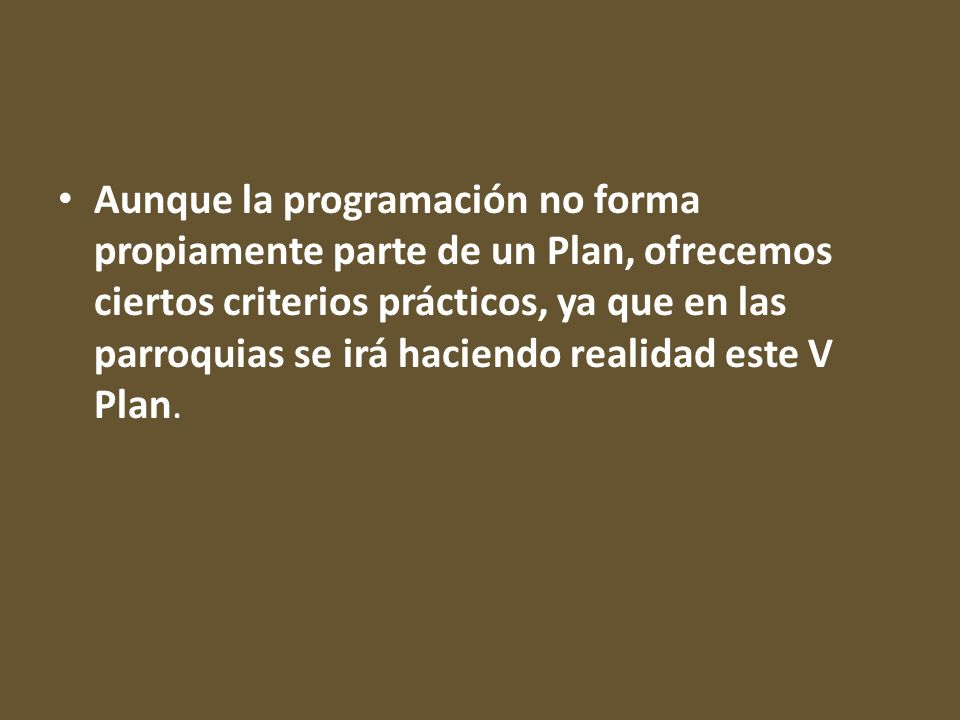 Aunque la programación no forma propiamente parte de un Plan, ofrecemos ciertos criterios prácticos, ya que en las parroquias se irá haciendo realidad este V Plan.