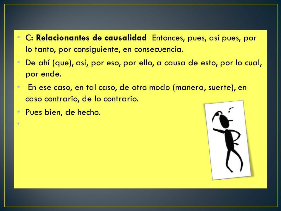 C: Relacionantes de causalidad Entonces, pues, así pues, por lo tanto, por consiguiente, en consecuencia.