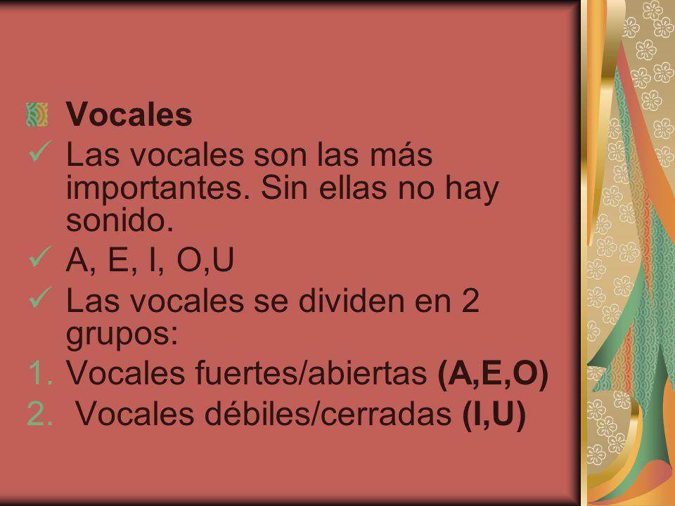 Vocales Las vocales son las más importantes. Sin ellas no hay sonido. A, E, I, O,U. Las vocales se dividen en 2 grupos: