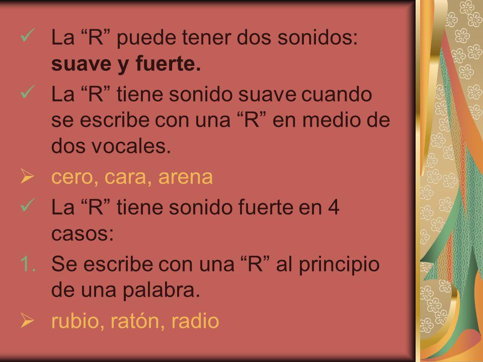 La R puede tener dos sonidos: suave y fuerte.