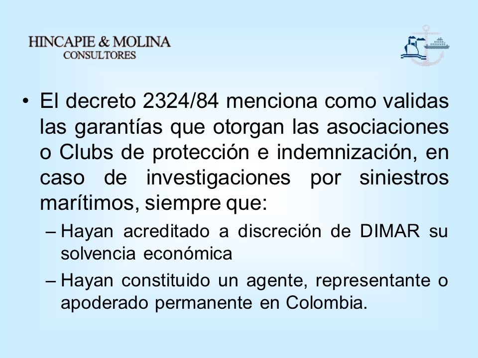 El decreto 2324/84 menciona como validas las garantías que otorgan las asociaciones o Clubs de protección e indemnización, en caso de investigaciones por siniestros marítimos, siempre que:
