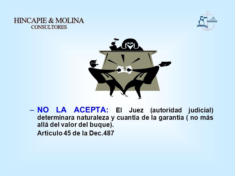 NO LA ACEPTA: El Juez (autoridad judicial) determinara naturaleza y cuantía de la garantía ( no más allá del valor del buque).