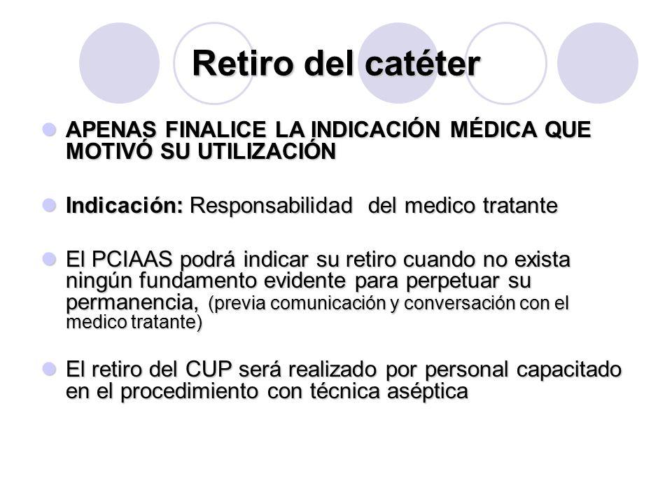 Retiro del catéter APENAS FINALICE LA INDICACIÓN MÉDICA QUE MOTIVÓ SU UTILIZACIÓN. Indicación: Responsabilidad del medico tratante.