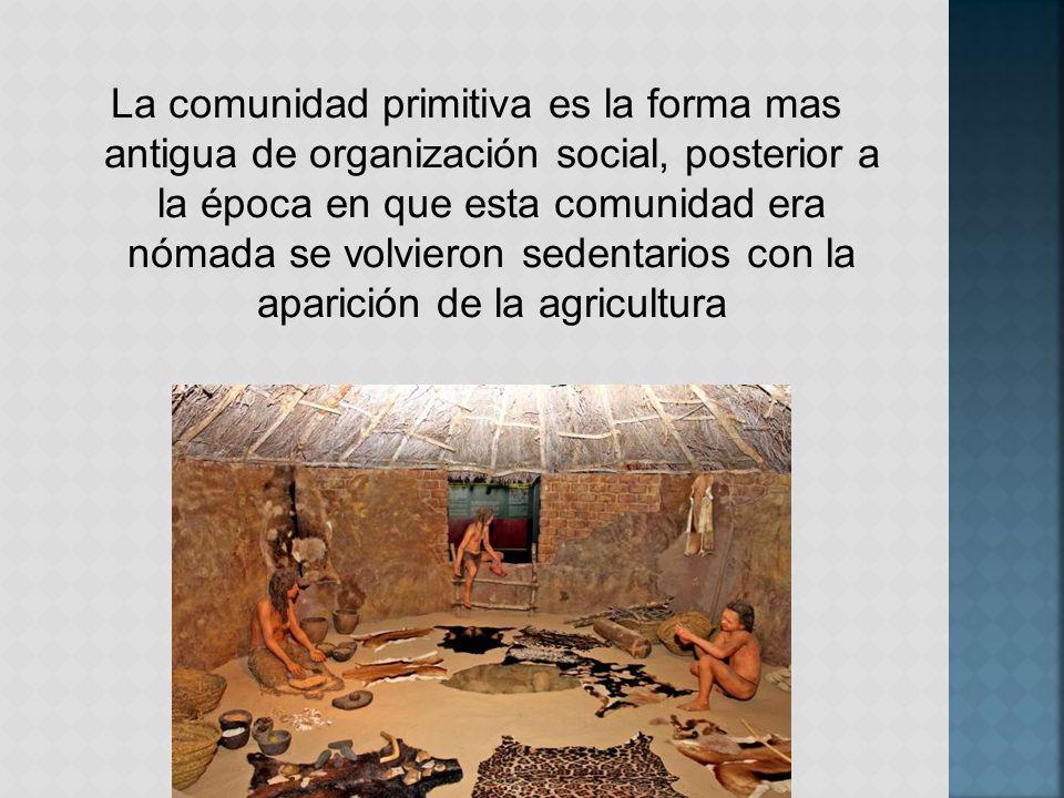 La comunidad primitiva es la forma mas antigua de organización social, posterior a la época en que esta comunidad era nómada se volvieron sedentarios con la aparición de la agricultura