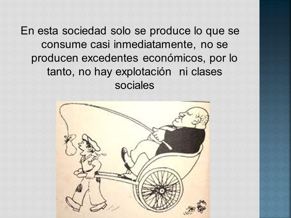En esta sociedad solo se produce lo que se consume casi inmediatamente, no se producen excedentes económicos, por lo tanto, no hay explotación ni clases sociales