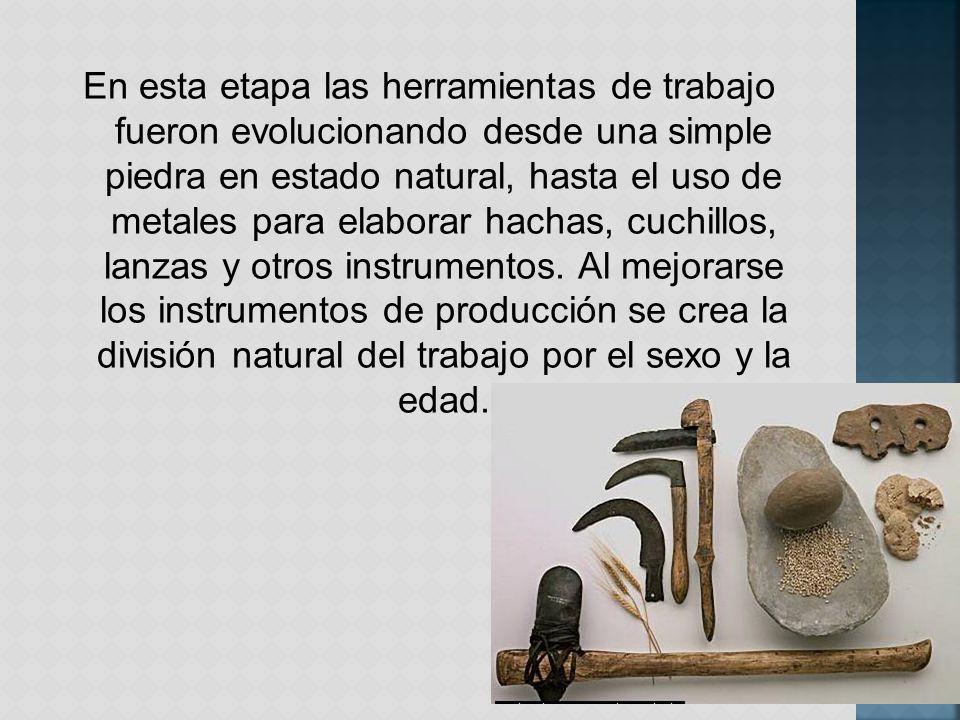 En esta etapa las herramientas de trabajo fueron evolucionando desde una simple piedra en estado natural, hasta el uso de metales para elaborar hachas, cuchillos, lanzas y otros instrumentos.