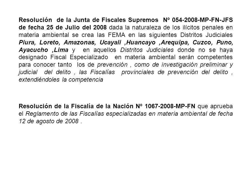 Resolución de la Junta de Fiscales Supremos Nº 054-2008-MP-FN-JFS de fecha 25 de Julio del 2008 dada la naturaleza de los ilícitos penales en materia ambiental se crea las FEMA en las siguientes Distritos Judiciales Piura, Loreto, Amazonas, Ucayali ,Huancayo ,Arequipa, Cuzco, Puno, Ayacucho ,Lima y en aquellos Distritos Judiciales donde no se haya designado Fiscal Especializado en materia ambiental serán competentes para conocer tanto los de prevención , como de investigación preliminar y judicial del delito , las Fiscalías provinciales de prevención del delito , extendiéndoles la competencia