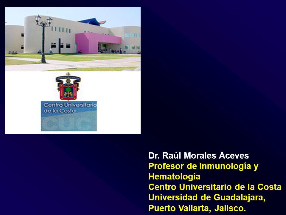 Dr. Raúl Morales Aceves Profesor de Inmunología y Hematología. Centro Universitario de la Costa. Universidad de Guadalajara,