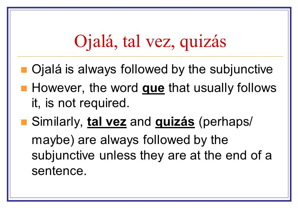 Ojalá, tal vez, quizás Ojalá is always followed by the subjunctive