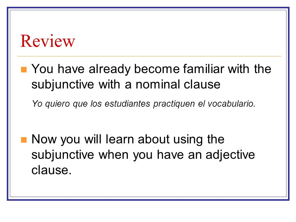 Review You have already become familiar with the subjunctive with a nominal clause. Yo quiero que los estudiantes practiquen el vocabulario.