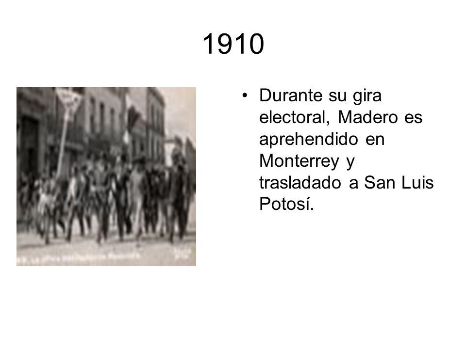 1910 Durante su gira electoral, Madero es aprehendido en Monterrey y trasladado a San Luis Potosí.