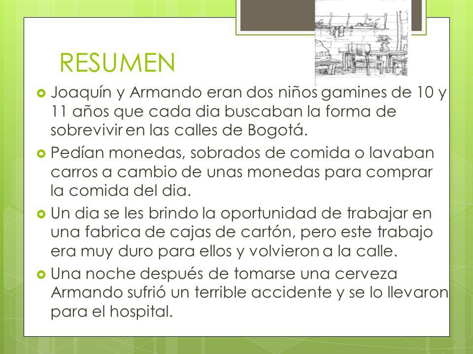RESUMEN Joaquín y Armando eran dos niños gamines de 10 y 11 años que cada dia buscaban la forma de sobrevivir en las calles de Bogotá.