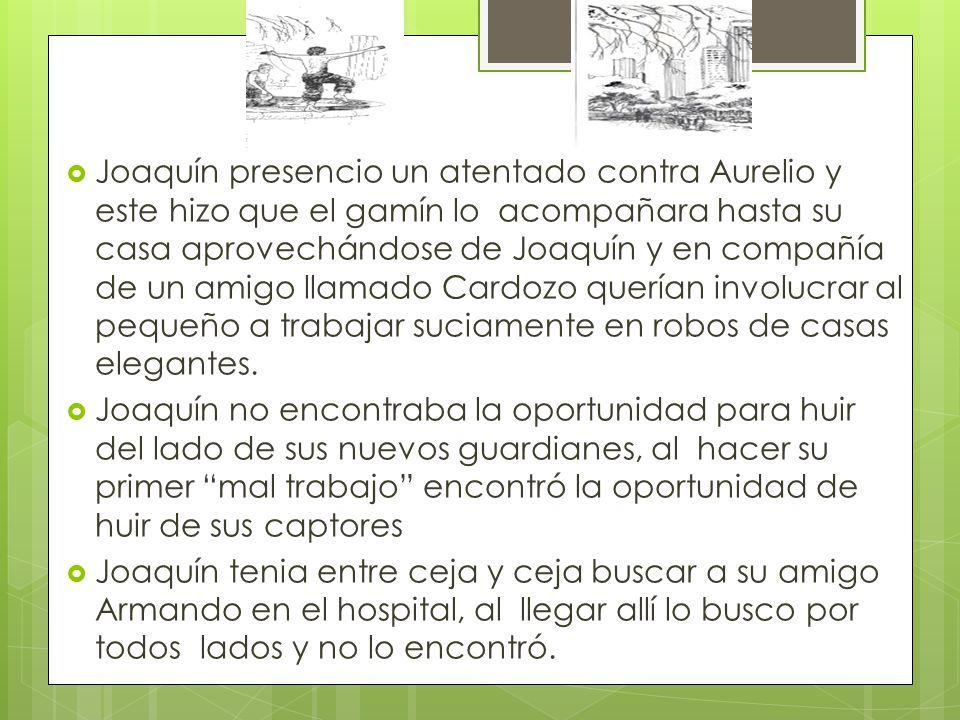 Joaquín presencio un atentado contra Aurelio y este hizo que el gamín lo acompañara hasta su casa aprovechándose de Joaquín y en compañía de un amigo llamado Cardozo querían involucrar al pequeño a trabajar suciamente en robos de casas elegantes.