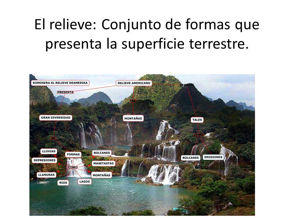 El relieve: Conjunto de formas que presenta la superficie terrestre.