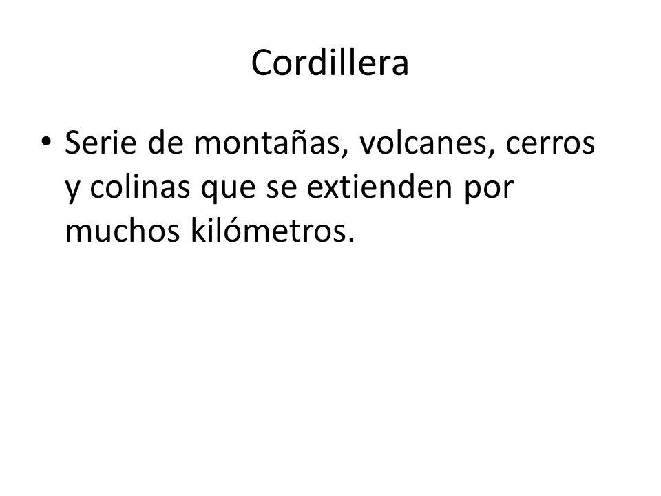 Cordillera Serie de montañas, volcanes, cerros y colinas que se extienden por muchos kilómetros.
