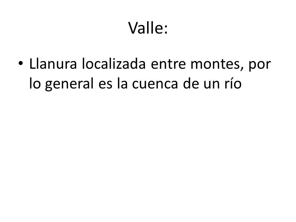 Valle: Llanura localizada entre montes, por lo general es la cuenca de un río