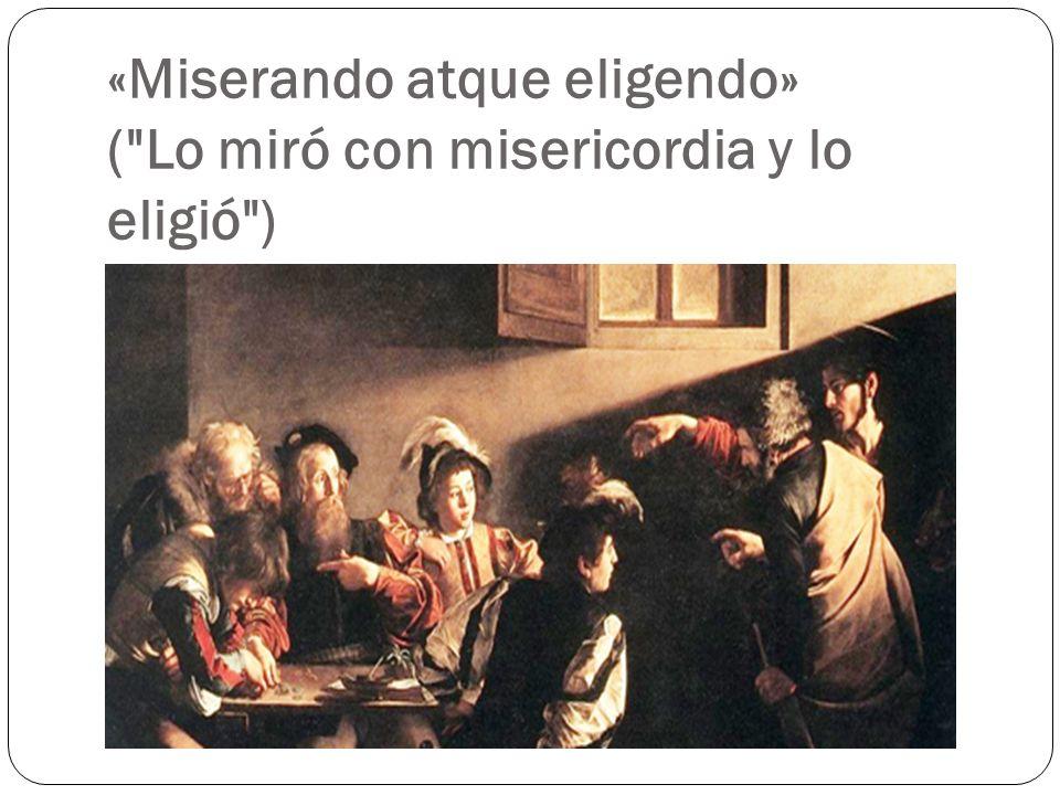«Miserando atque eligendo» ( Lo miró con misericordia y lo eligió )