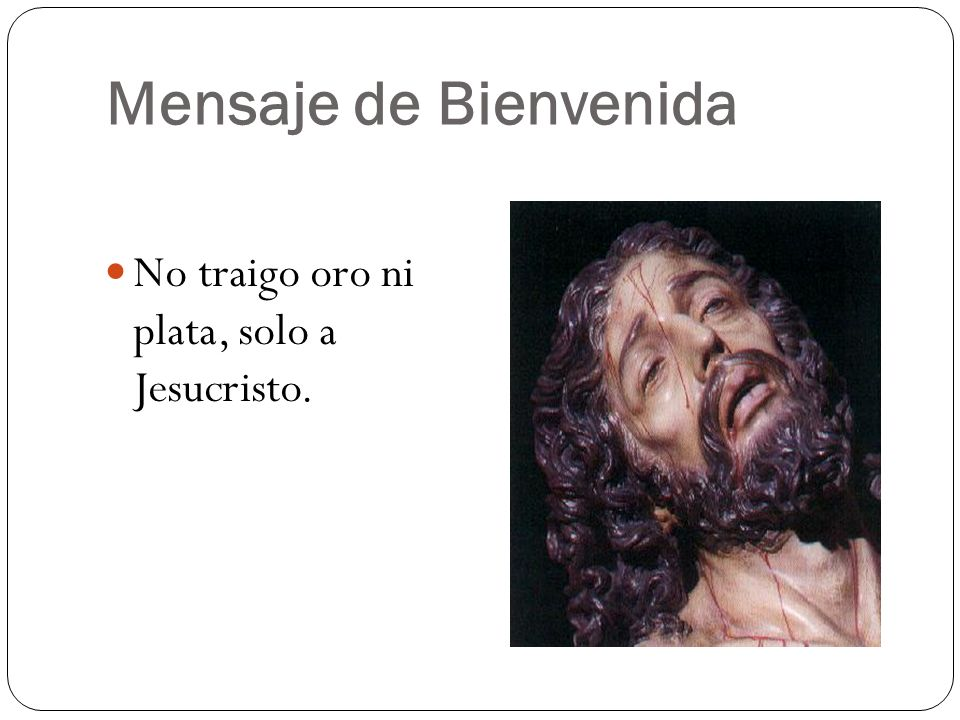 Mensaje de Bienvenida No traigo oro ni plata, solo a Jesucristo.