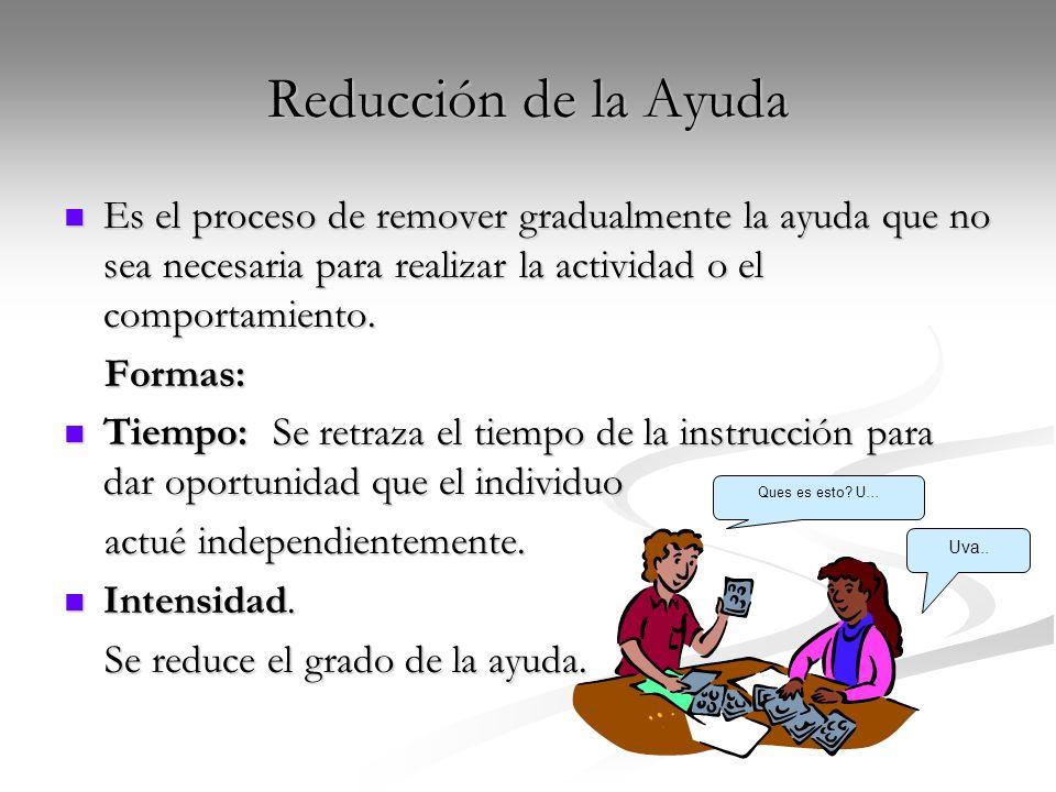 Reducción de la AyudaEs el proceso de remover gradualmente la ayuda que no sea necesaria para realizar la actividad o el comportamiento.