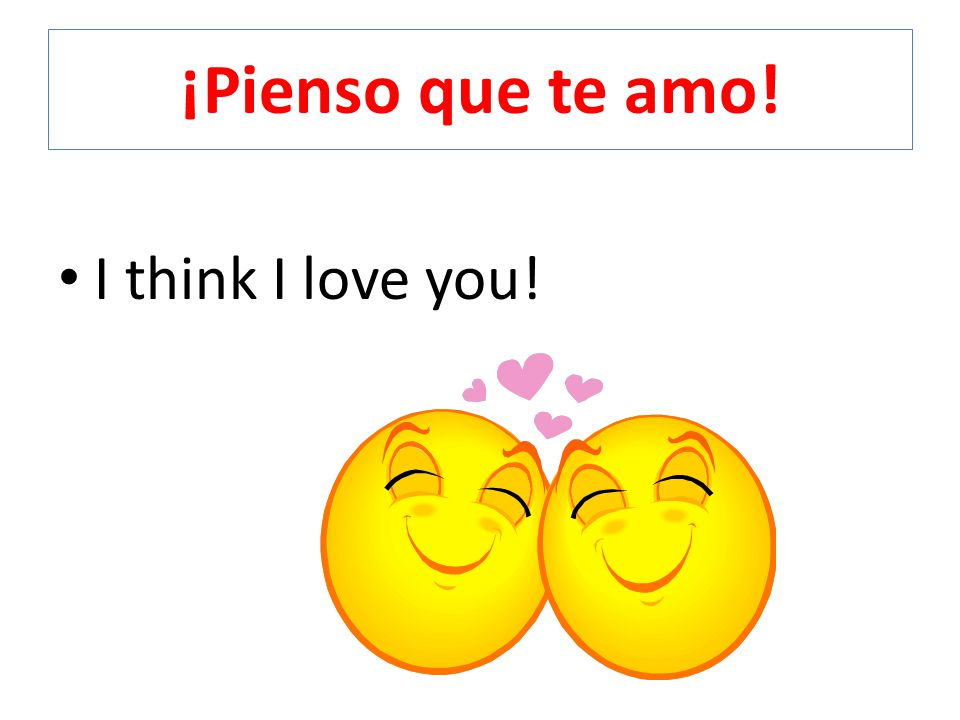 ¡Pienso que te amo! I think I love you!