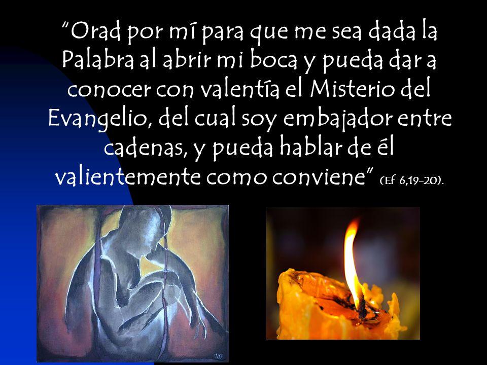 Orad por mí para que me sea dada la Palabra al abrir mi boca y pueda dar a conocer con valentía el Misterio del Evangelio, del cual soy embajador entre cadenas, y pueda hablar de él valientemente como conviene (Ef 6,19-20).