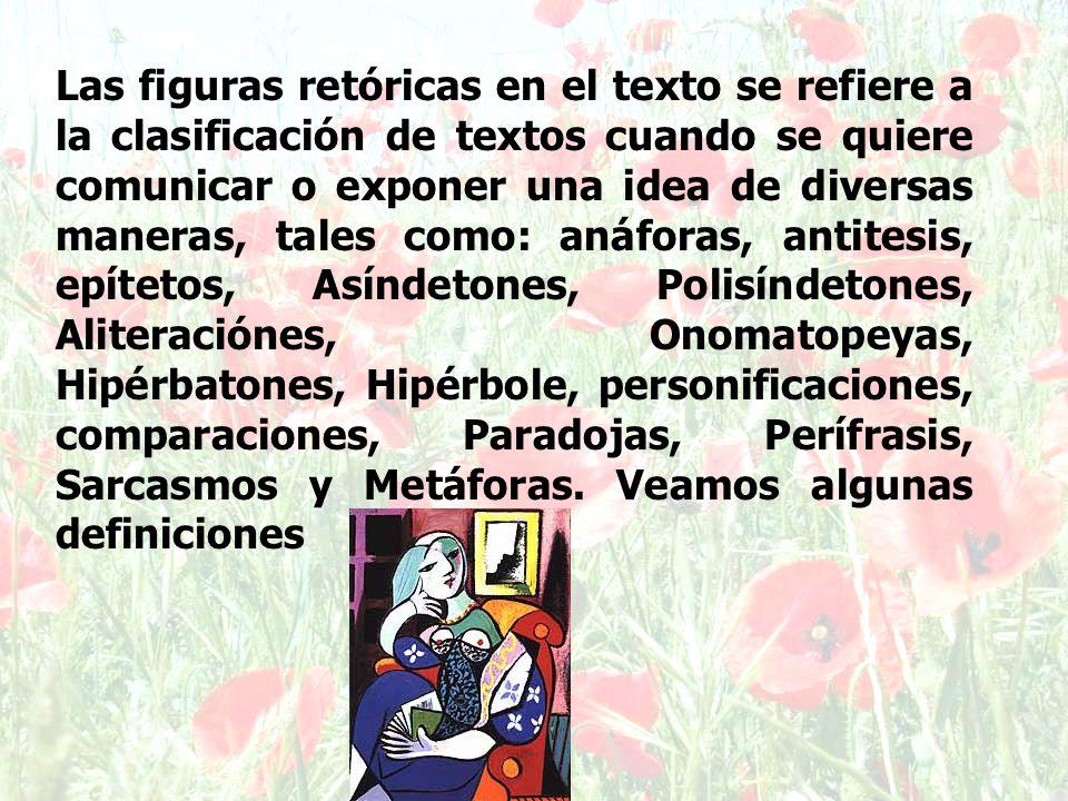 Las figuras retóricas en el texto se refiere a la clasificación de textos cuando se quiere comunicar o exponer una idea de diversas maneras, tales como: anáforas, antitesis, epítetos, Asíndetones, Polisíndetones, Aliteraciónes, Onomatopeyas, Hipérbatones, Hipérbole, personificaciones, comparaciones, Paradojas, Perífrasis, Sarcasmos y Metáforas.