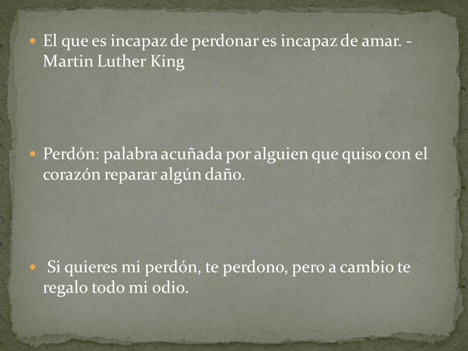 El que es incapaz de perdonar es incapaz de amar. - Martin Luther King