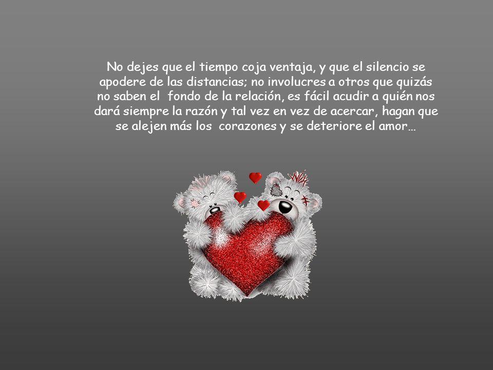No dejes que el tiempo coja ventaja, y que el silencio se apodere de las distancias; no involucres a otros que quizás no saben el fondo de la relación, es fácil acudir a quién nos dará siempre la razón y tal vez en vez de acercar, hagan que se alejen más los corazones y se deteriore el amor…