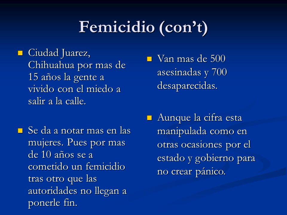 Femicidio (con't) Ciudad Juarez, Chihuahua por mas de 15 años la gente a vivido con el miedo a salir a la calle.