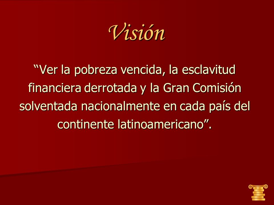 Visión Ver la pobreza vencida, la esclavitud financiera derrotada y la Gran Comisión solventada nacionalmente en cada país del continente latinoamericano .
