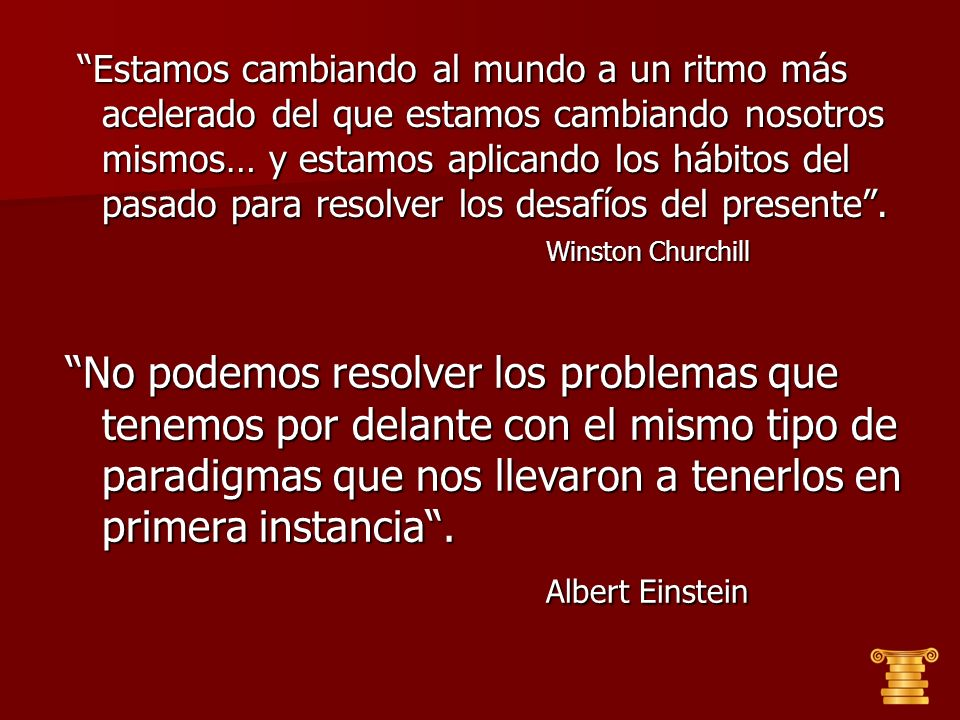 Estamos cambiando al mundo a un ritmo más acelerado del que estamos cambiando nosotros mismos… y estamos aplicando los hábitos del pasado para resolver los desafíos del presente . Winston Churchill