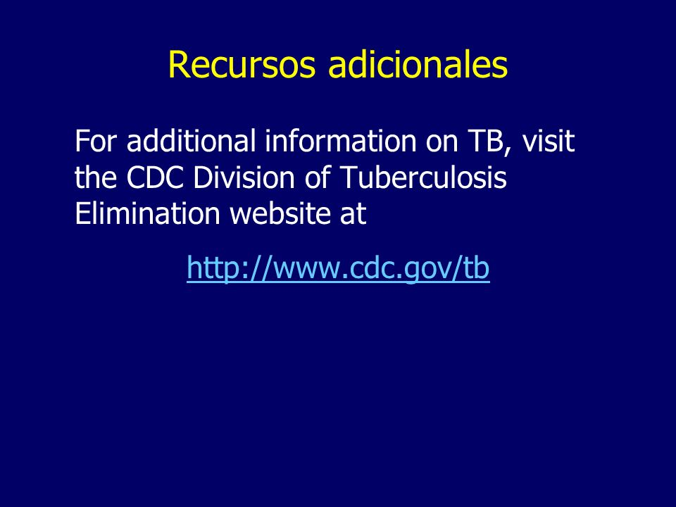 Recursos adicionalesFor additional information on TB, visit the CDC Division of Tuberculosis Elimination website at.