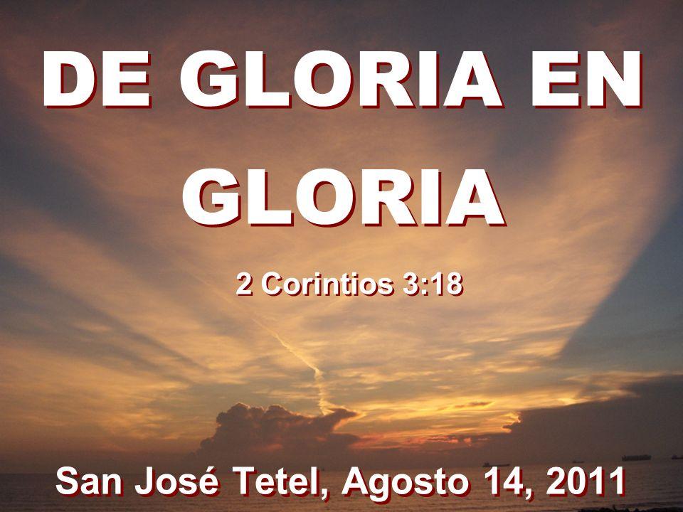 DE GLORIA EN GLORIA 2 Corintios 3:18 San José Tetel, Agosto 14, 2011