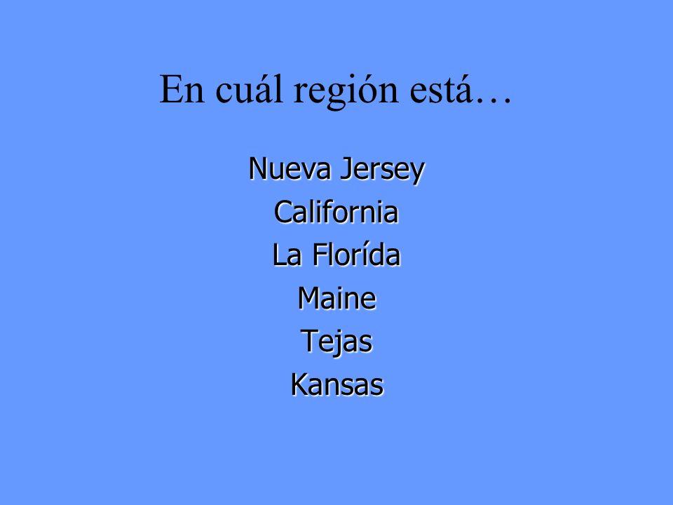 En cuál región está… Nueva Jersey California La Florída Maine Tejas