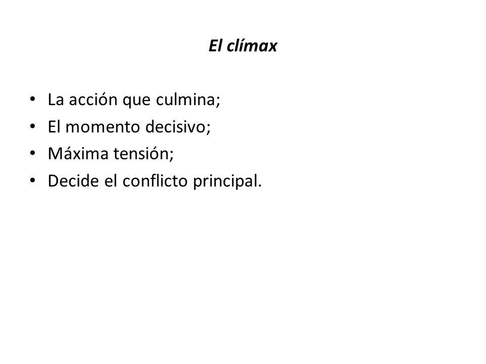 El clímax La acción que culmina; El momento decisivo; Máxima tensión; Decide el conflicto principal.