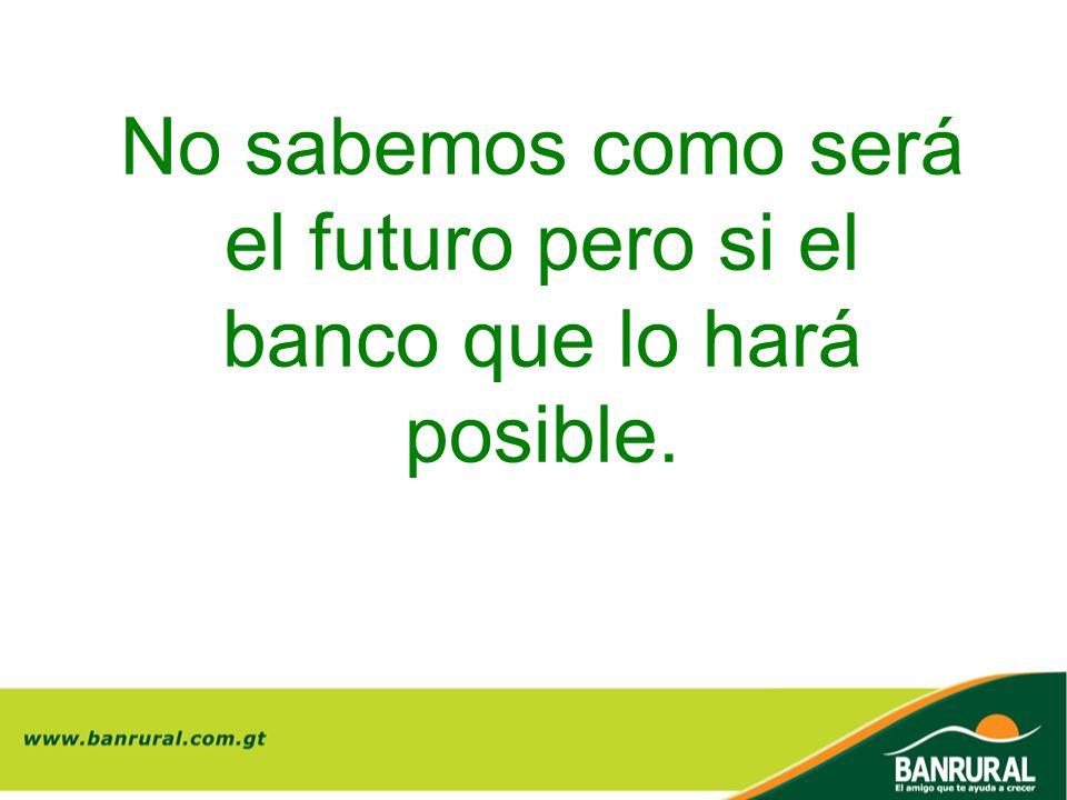 No sabemos como será el futuro pero si el banco que lo hará posible.